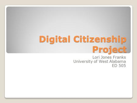 Digital Citizenship Project Lori Jones Franks University of West Alabama ED 505.