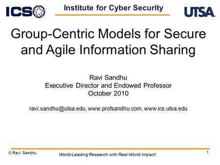 1 Group-Centric Models for Secure and Agile Information Sharing Ravi Sandhu Executive Director and Endowed Professor October 2010