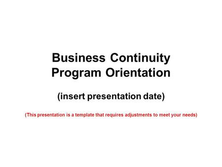 Business Continuity Program Orientation (insert presentation date) (This presentation is a template that requires adjustments to meet your needs)