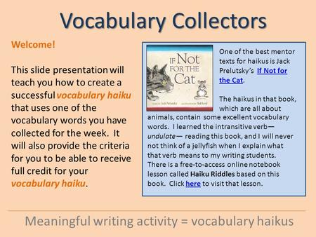 Vocabulary Collectors Meaningful writing activity = vocabulary haikus Welcome! This slide presentation will teach you how to create a successful vocabulary.