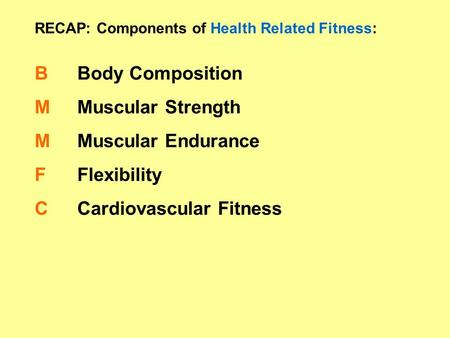 RECAP: Components of Health Related Fitness: BMMFCBMMFC Body Composition Muscular Strength Muscular Endurance Flexibility Cardiovascular Fitness.
