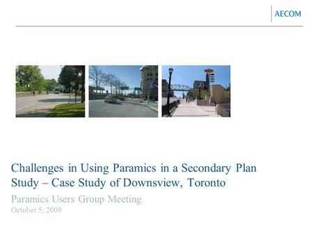 Challenges in Using Paramics in a Secondary Plan Study – Case Study of Downsview, Toronto Paramics Users Group Meeting October 5, 2009.