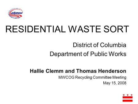 District of Columbia Department of Public Works Hallie Clemm and Thomas Henderson MWCOG Recycling Committee Meeting May 15, 2008 RESIDENTIAL WASTE SORT.
