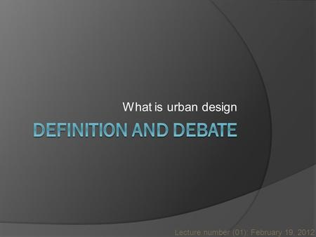 What is urban design Lecture number (01): February 19, 2012.