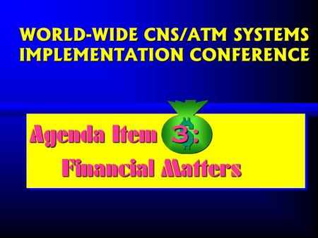 WORLD-WIDE CNS/ATM SYSTEMS IMPLEMENTATION CONFERENCE Agenda Item : Financial Matters Agenda Item : Financial Matters 3: