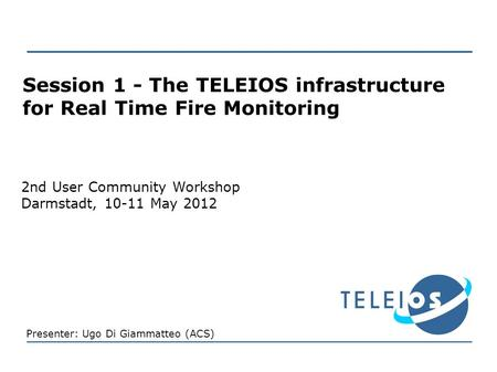 Session 1 - The TELEIOS infrastructure for Real Time Fire Monitoring 2nd User Community Workshop Darmstadt, 10-11 May 2012 Presenter: Ugo Di Giammatteo.
