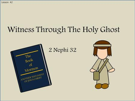 Lesson 42 Witness Through The Holy Ghost 2 Nephi 32 The Book of Mormon ANOTHER TESTAMENT OF JESUS CHRIST.