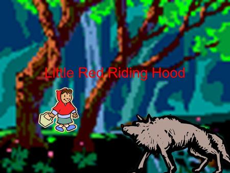 Little Red Riding Hood. Once upon a time there was a little girl that was going to her grandmas house, but she ran into a wolf.