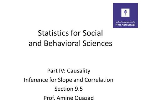 Statistics for Social and Behavioral Sciences Part IV: Causality Inference for Slope and Correlation Section 9.5 Prof. Amine Ouazad.