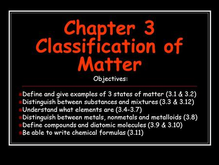 Chapter 3 Classification of Matter Objectives: Define and give examples of 3 states of matter (3.1 & 3.2) Distinguish between substances and mixtures (3.3.