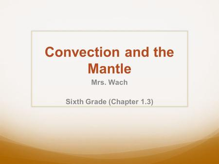 Convection and the Mantle Mrs. Wach Sixth Grade (Chapter 1.3)