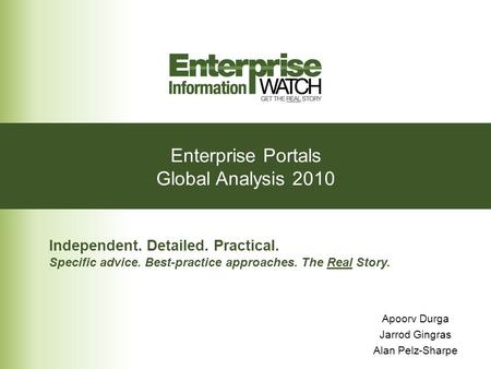 Enterprise Portals Global Analysis 2010 Independent. Detailed. Practical. Specific advice. Best-practice approaches. The Real Story. Apoorv Durga Jarrod.