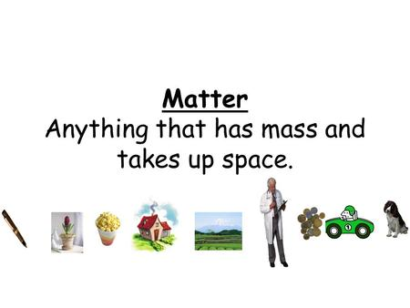 Matter Anything that has mass and takes up space..