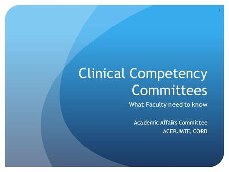 Clinical Competency Committees What Faculty need to know Academic Affairs Committee ACEP,JMTF, CORD 1.