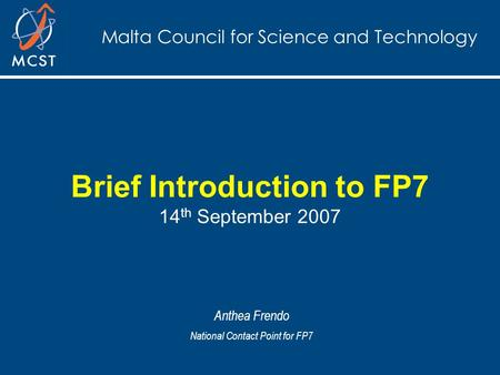 Malta Council for Science and Technology Brief Introduction to FP7 14 th September 2007 Anthea Frendo National Contact Point for FP7.