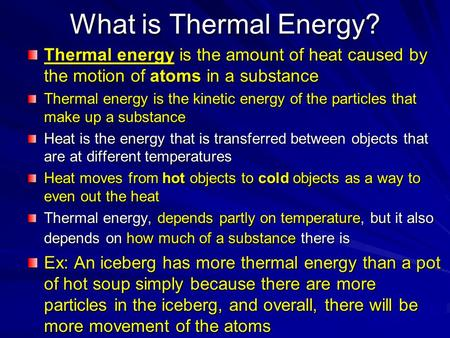What is Thermal Energy? Thermal energy is the amount of heat caused by the motion of atoms in a substance Thermal energy is the kinetic energy of the particles.