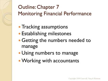 Outline: Chapter 7 Monitoring Financial Performance Tracking assumptions Establishing milestones Getting the numbers needed to manage Using numbers to.