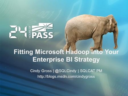 Fitting Microsoft Hadoop Into Your Enterprise BI Strategy Cindy Gross | SQLCAT PM