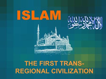ISLAM THE FIRST TRANS- REGIONAL CIVILIZATION. CURRENT MUSLIM WORLD.