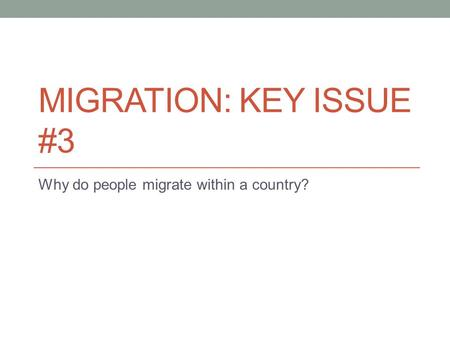 MIGRATION: KEY ISSUE #3 Why do people migrate within a country?