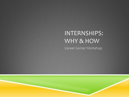 INTERNSHIPS: WHY & HOW Career Center Workshop. WHY  Explore your chosen field  Gain experience in your chosen field  Discover your chosen field  Build.