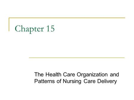 Copyright © 2006 Elsevier, Inc. All rights reserved Chapter 15 The Health Care Organization and Patterns of Nursing Care Delivery.