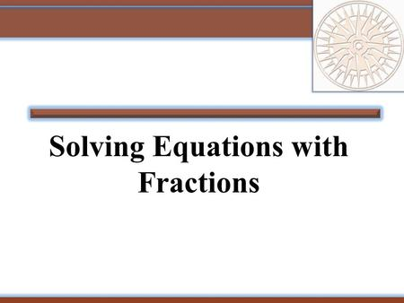 Solving Equations with Fractions. 2 Example: Solve for a. The LCD is 4. Simplify. Add 2a to both sides. Divide both sides by 3. Check your answer in the.
