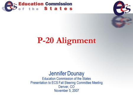 P-20 Alignment Jennifer Dounay Education Commission of the States Presentation to ECS Fall Steering Committee Meeting Denver, CO November 5, 2007.
