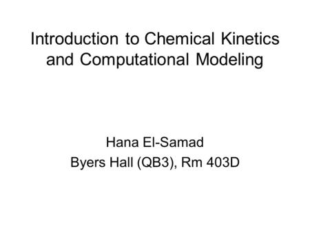 Introduction to Chemical Kinetics and Computational Modeling Hana El-Samad Byers Hall (QB3), Rm 403D.