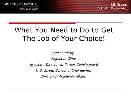 What You Need to Do to Get The Job of Your Choice! presented by Angela L. Cline Assistant Director of Career Development J. B. Speed School of Engineering.