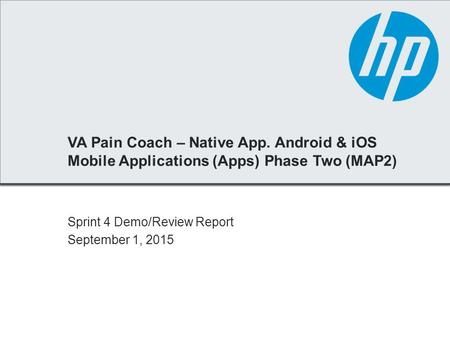 VA Pain Coach – Native App. Android & iOS Mobile Applications (Apps) Phase Two (MAP2) Sprint 4 Demo/Review Report September 1, 2015.