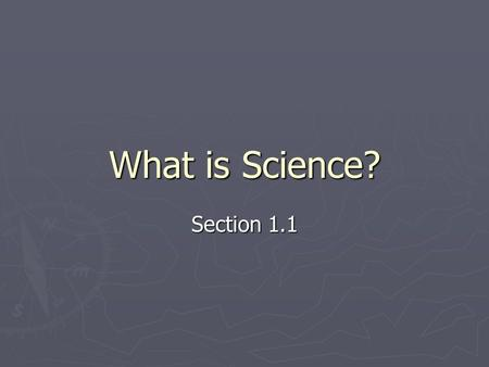 What is Science? Section 1.1. What Science Is and Is Not ► Science ► Organized way of using evidence to learn about the natural world.