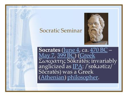 Socratic Seminar Socrates (June 4, ca. 470 BC – May 7, 399 BC) (Greek Σωκράτης Sōkrátēs; invariably anglicized as IPA: /'s ɒ k ɹ əti ː z/ S ǒ cratēs) was.