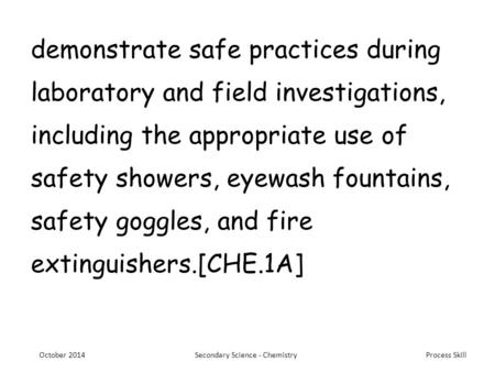 Process <strong>Skill</strong> demonstrate safe practices during laboratory and field investigations, including the appropriate use of safety showers, eyewash fountains,