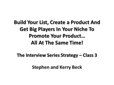 Build Your List, Create a Product And Get Big Players In Your Niche To Promote Your Product… All At The Same Time! The Interview Series Strategy – Class.