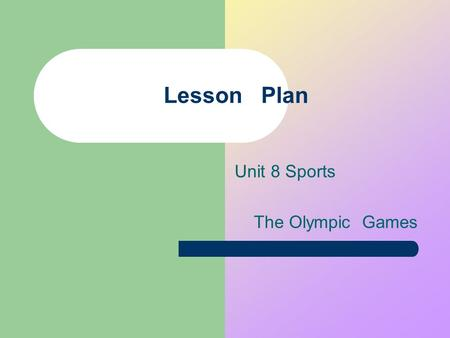 Lesson Plan Unit 8 Sports The Olympic Games. Lesson plan Subject: English Name: Yang Yanhong Class: Two Content: SB Ⅰ A Unit 8 Period : The Second Period.