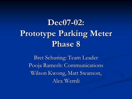 Dec07-02: Prototype Parking Meter Phase 8 Bret Schuring: Team Leader Pooja Ramesh: Communications Wilson Kwong, Matt Swanson, Alex Wernli.