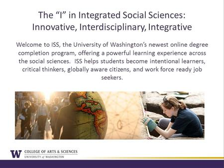 "The ""I"" in Integrated Social Sciences: Innovative, Interdisciplinary, Integrative Welcome to ISS, the University of Washington's newest online degree completion."