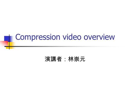Compression video overview 演講者:林崇元. Outline Introduction Fundamentals of video compression Picture type Signal quality measure Video encoder and decoder.