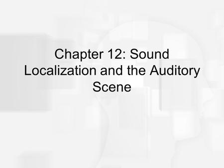 Chapter 12: Sound Localization and the Auditory Scene.