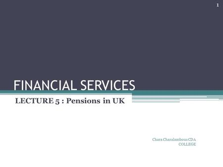FINANCIAL SERVICES LECTURE 5 : Pensions in UK Chara Charalambous CDA COLLEGE 1.