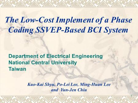 1 The Low-Cost Implement of a Phase Coding SSVEP-Based BCI System Kuo-Kai Shyu, Po-Lei Lee, Ming-Huan Lee and Yun-Jen Chiu Department of Electrical Engineering.