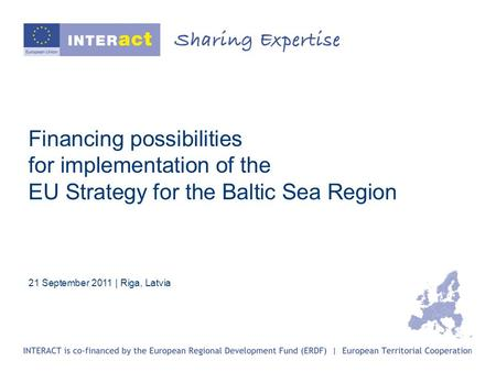 Financing possibilities for implementation of the EU Strategy for the Baltic Sea Region 21 September 2011 | Riga, Latvia.