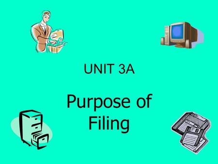 UNIT 3A Purpose of Filing. WHAT IS THE PURPOSE OF FILING? So that documents can be found quickly and easily So that information is readily available So.