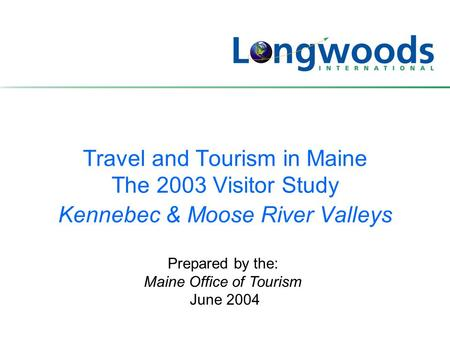 Travel and Tourism in Maine The 2003 Visitor Study Kennebec & Moose River Valleys Prepared by the: Maine Office of Tourism June 2004.
