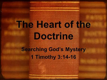 The Heart of the Doctrine Searching God's Mystery 1 Timothy 3:14-16.