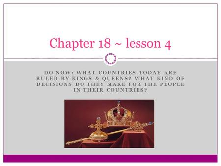 DO NOW: WHAT COUNTRIES TODAY ARE RULED BY KINGS & QUEENS? WHAT KIND OF DECISIONS DO THEY MAKE FOR THE PEOPLE IN THEIR COUNTRIES? Chapter 18 ~ lesson 4.