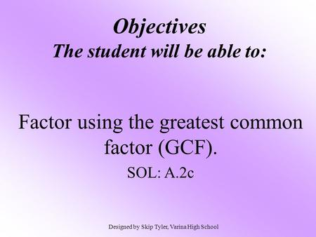 Objectives The student will be able to: Factor using the greatest common factor (GCF). SOL: A.2c Designed by Skip Tyler, Varina High School.