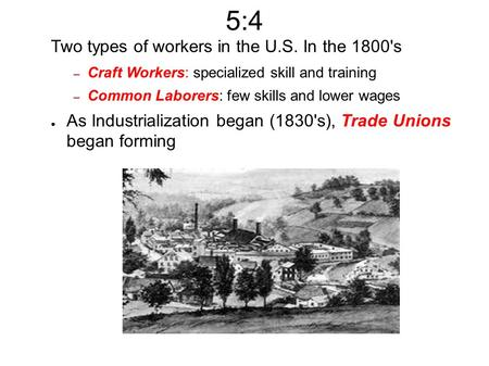 5:4 Two types of workers in the U.S. In the 1800's – Craft Workers: specialized skill and training – Common Laborers: few skills and lower wages ● As Industrialization.