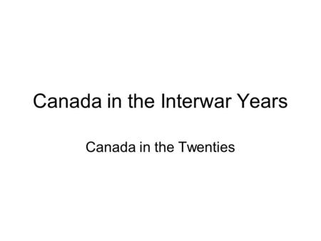 Canada in the Interwar Years Canada in the Twenties.